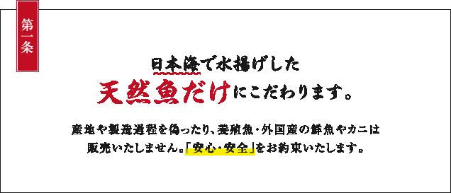第一条:日本海で水揚げした天然魚だけにこだわります。産地や製造過程を偽ったり、養殖魚・外国産の鮮魚やカニは販売いたしません。「安心・安全」をお約束いたします。