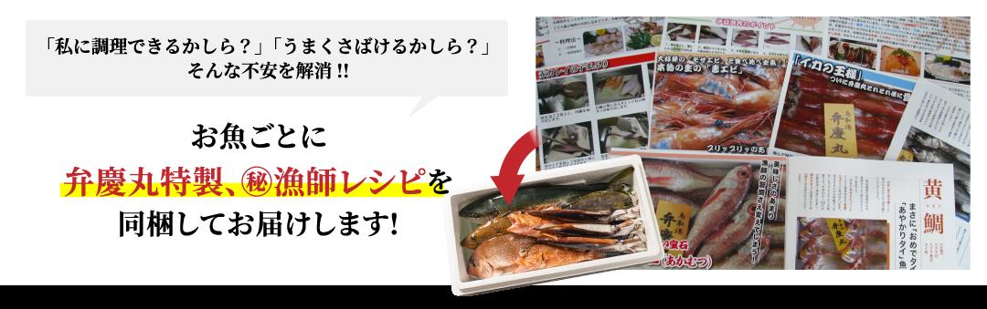 「私に調理できるかしら?」「うまくさばけるかしら?」 そんな不安を解消!!お魚ごとに弁慶丸特製、㊙漁師レシピを同梱してお届けします!